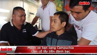 Mượn xe bạn sang Campuchia cầm cố lấy tiền đánh bạc   Truyền Hình - Báo Tuổi Trẻ