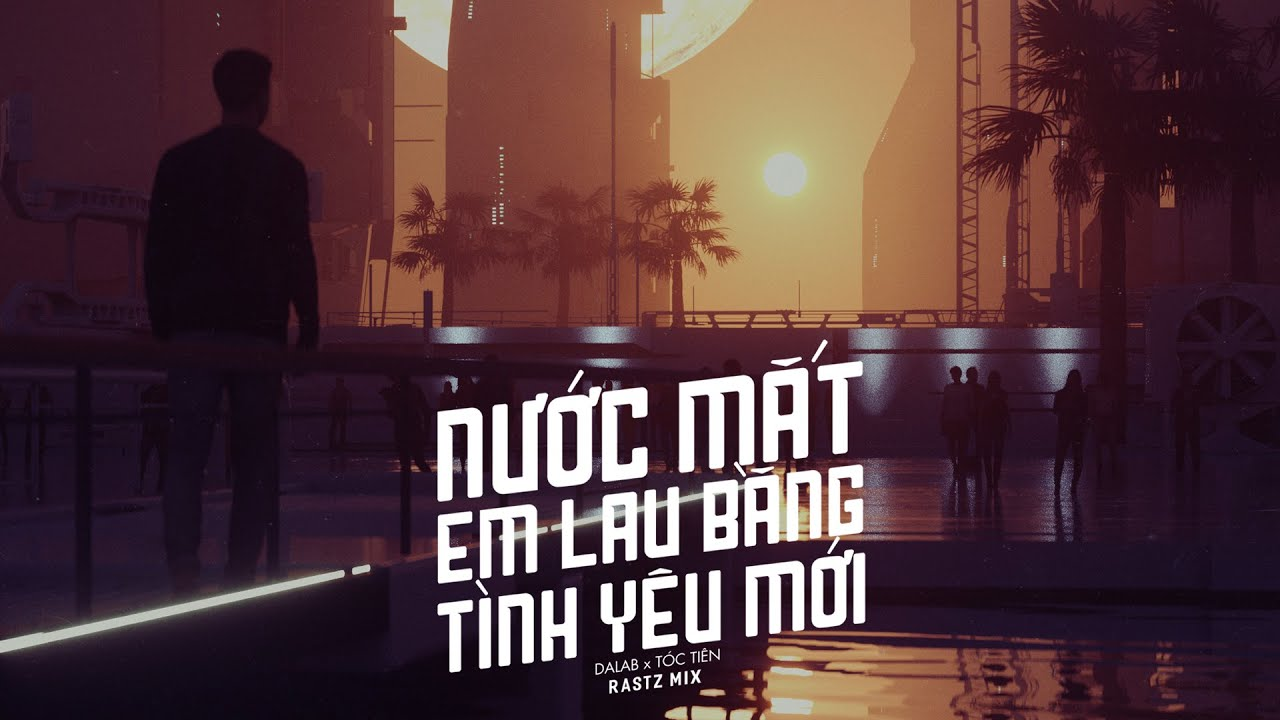 Nước Mắt Em Lau Bằng Tình Yêu Mới – Da Lab x Tóc Tiên (Rastz Mix)