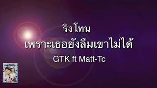 ริงโทน (เพราะเธอยังลืมเขาไม่ได้) GTK ft Matt-Tc