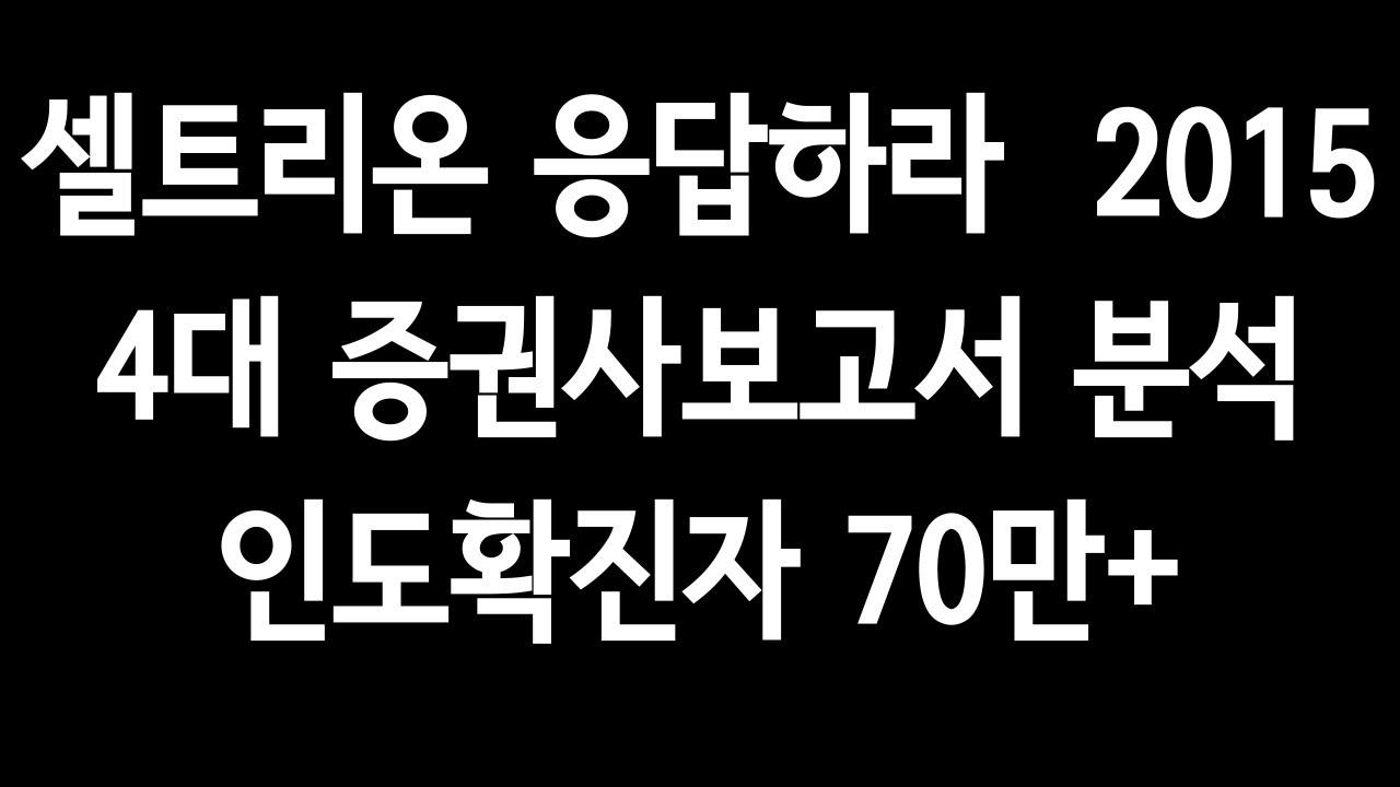셀트리온 응답하라 2015. 4대 증권사보고서 분석. 인도확진자 70만+