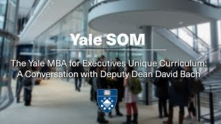 The Yale MBA for Executives Unique Curriculum  A Conversation with Deputy Dean David Bach