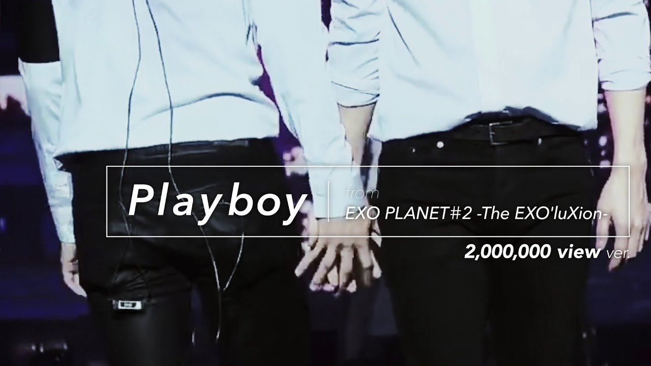 Download [LIVE] EXO「PLAYBOY」2million view! Special Edit. from EXO PLANET#2 -The EXO'luXion-