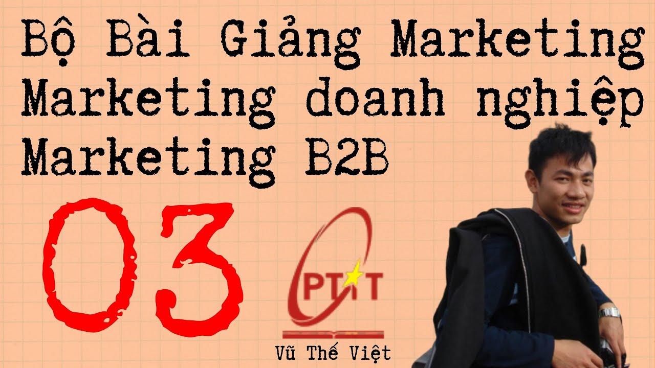 Bài giảng marketing B2B ( Marketing doanh nghiệp ) – 03 – Vũ Thế Việt ( Giảng viên PTIT )
