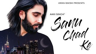 New Punjabi Sad songs 2018 ● Sanu chad ke ● Akki singh ● Rav hanjra ● Vibhas ● Latest punjabi song