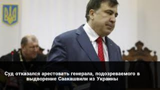 Суд отказался арестовать генерала, подозреваемого в выдворение Саакашвили из Украины