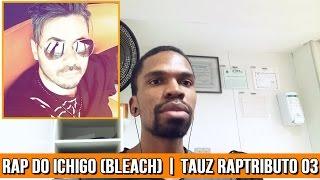 Reação/Visão Mais Detalhada : Rap do Ichigo (Bleach) | [ Tauz ] RapTributo 03