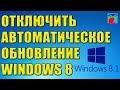 Как отключить автоматическое обновление Windows 8 и 8.1 ? Центр обновления Windows.
