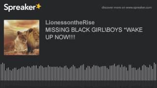 MISSING BLACK GIRLS\BOYS *WAKE UP NOW!!!!