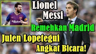 MENGEJUTKAN!!! Lionel Messi Remehkan Real Madrid, Julen Lopetegui Angkat Bicara!
