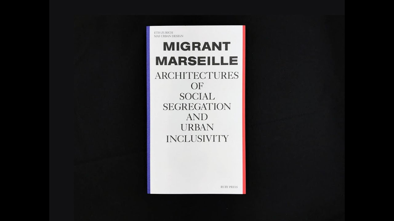 "Marc Angélil, Charlotte Malterre-Barthes, and Nicolas Memain, ""Migrant Marseille"""