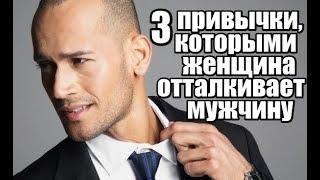 3 привычки, которыми женщина ОТТАЛКИВАЕТ мужчину.