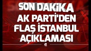 Son dakika! AK Parti'den flaş İstanbul açıklaması