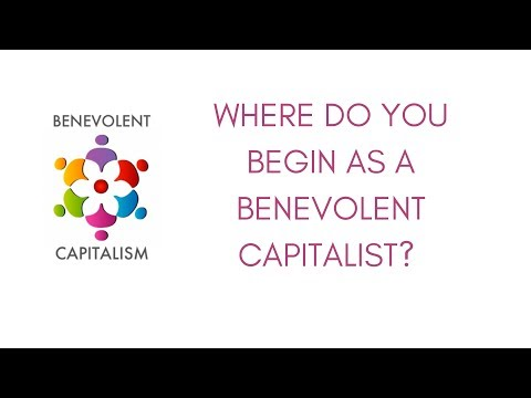 Benevolent Capitalism #6 - Where do you begin as a benevolent capitalist?