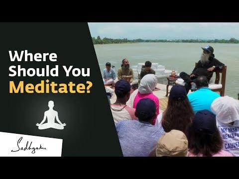 Does The Place Where You Meditate Matter? – Sadhguru