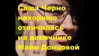 Саша Черно нехорошо отличилась на девичнике Майи Донцовой. ДОМ-2 новости
