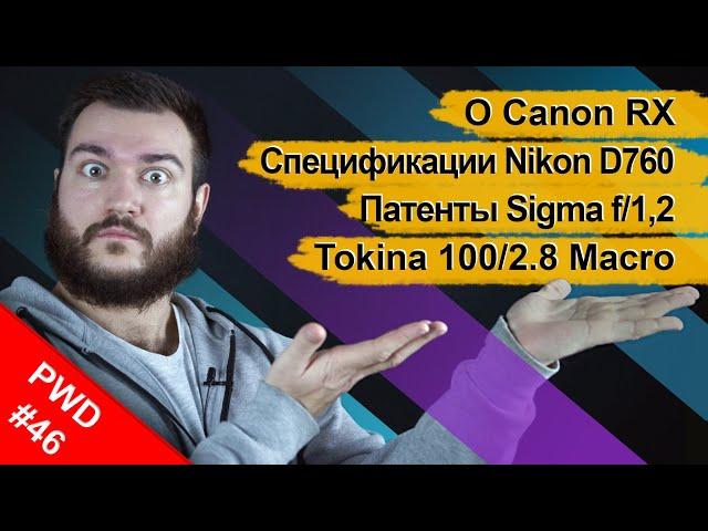 О Canon EOS RX | Спецификации Nikon D760 | Патенты Sigma f/1,2 | Анонс Tokina 100/2.8 Macro [PWD#46]