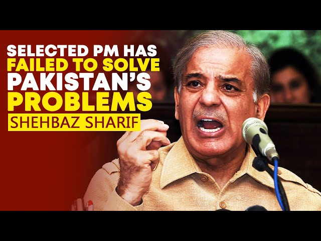 Selected PM Has Failed To Solve Pakistan's Problems: Shehbaz