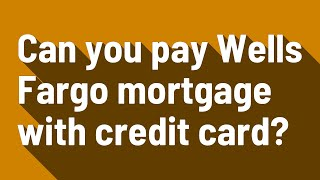 Can you pay Wells Fargo mortgage with credit card?