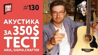 выбираем АКУСТИКУ за 350: Aria, Crafter, Sigma  ТЕСТ