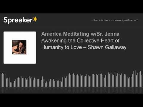 Awakening the Collective Heart of Humanity to Love – Shawn Gallaway