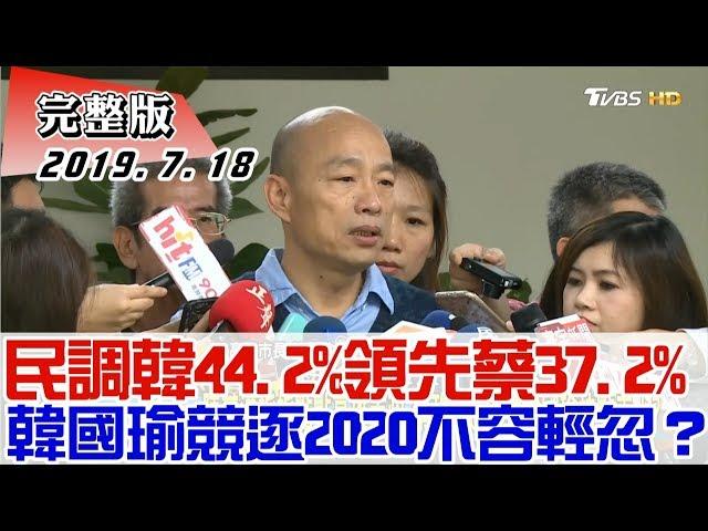 【完整版下集】民調韓44.2%領先蔡37.2% 韓國瑜競逐2020不容輕忽? 少康戰情室 20190718