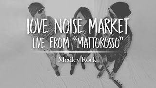"Medley Rock -Love Noise Market- Live from ""MattoRosso"""