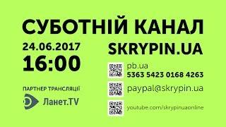 SKRYPIN.UA | СУБОТНІЙ КАНАЛ | 24.06.2017