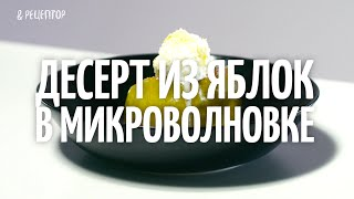 Как приготовить десерт из яблок в микроволновке [Рецепты от Рецептор]