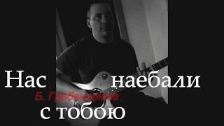 НАС С ТОБОЮ НАЕБАЛИ БОРИС ГРЕБЕНЩИКОВ КАВЕР