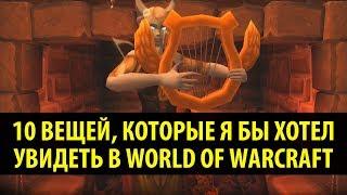 10 Вещей, Которые я бы хотел увидеть в World of Warcraft!