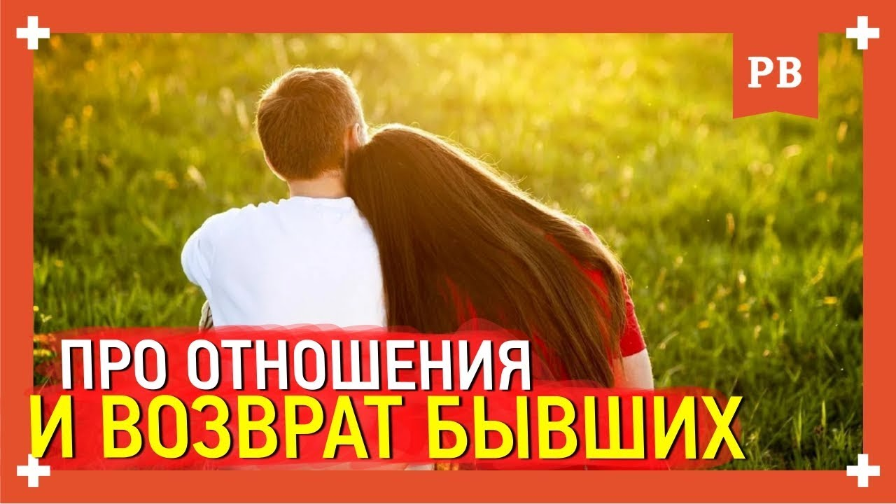 Важное о возврате бывших и отношениях с девушками