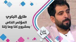 طارق البكري - الحديث عن المؤتمر الخاص بمشروع كنا وما زلنا