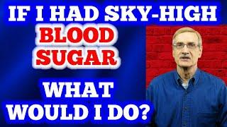 If I had Sky-High Blood Sugar - What Would I Do?