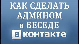 Как Сделать Администратором Беседы в Вконтакте в 2018