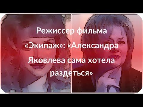 Режиссер фильма «Экипаж»: «Александра Яковлева сама хотела раздеться»