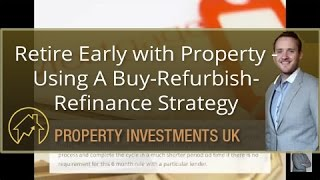 Retire Early with Property - Using A Buy-Refurbish-Refinance Strategy