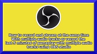 How to record gameplay with multiple audio tracks and stream at the same time for free! - OBS Studio