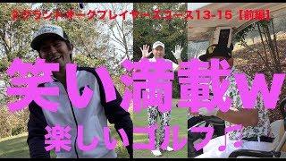 【ゴルフラウンド動画】笑い満載!楽しいゴルフ♫グランドオークプレイヤーズコース13-15前編