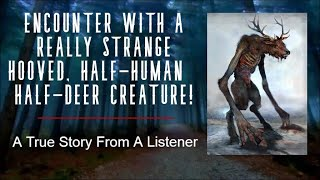 ENCOUNTER WITH A REALLY STRANGE HOOVED, HALF HUMAN   HALF DEER CREATURE! A True Story