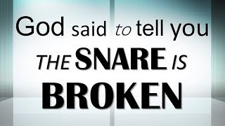 God said to tell you,  THE SNARE IS BROKEN