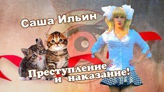 Саша Ильин | Преступление и наказание!