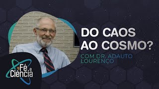 Do Caos ao Cosmo? Prof. Adauto Lourenço responde   Fé & Ciência   Episódio 05