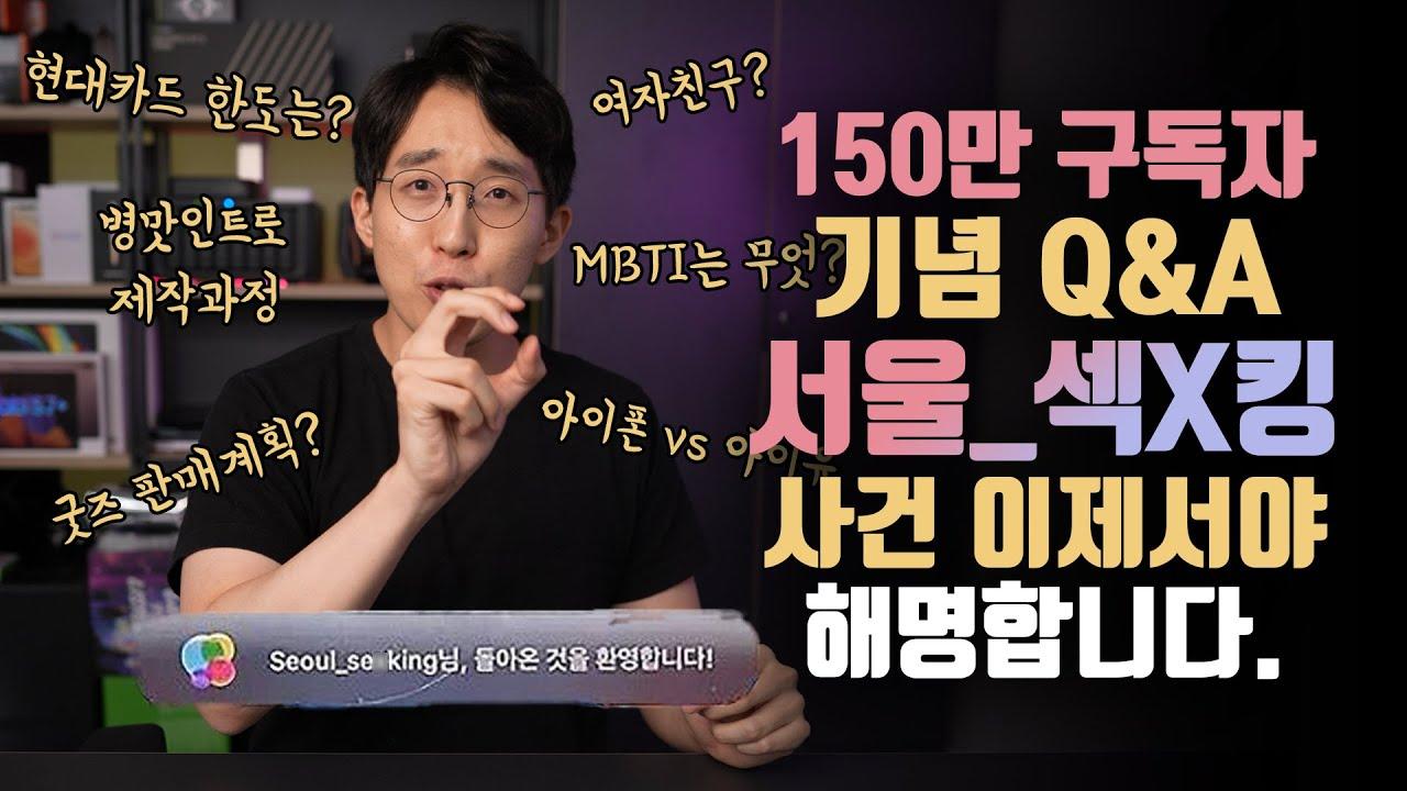 서울_섹X킹 사건의 전말 이제서야 해명합니다. 150만 구독자 기념 Q&A!