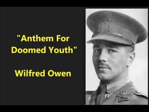 """a concise commentary on anthem for doomed youth by wilfred owen A commentary about two poems by wilfred owen  title of the poetic works: anthem for doomed youth and the next war wilfred owen (1893-1918) is """"probably, together with sassoon, the most important english war poet ()."""