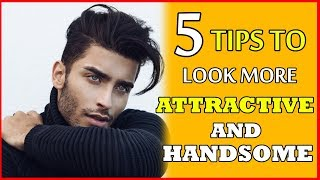 How to LOOK HANDSOME And MORE ATTRACTIVE ! 5 WAYS TO LOOK MORE ATTRACTIVE IMMEDIATELY