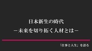 日本新生の時代 -未来を切り拓く人材とは-