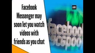 Facebook Messenger may soon let you watch videos with friends as you chat - #ANI News