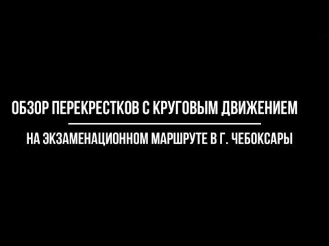 Обзор перекрестков с круговым движением на экзаменационном маршруте в г. Чебоксары