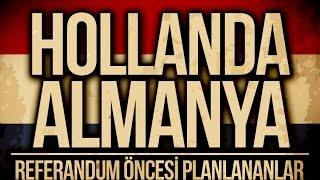 HOLLANDA VE ALMANYA'DA NELER OLUYOR? : Referandum Öncesi Planlananlar