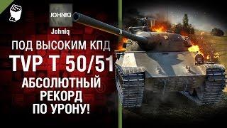 TVP T 50/51 - Абсолютный рекорд по УРОНУ! - Под высоким КПД №71 - от Johniq [World of Tanks]